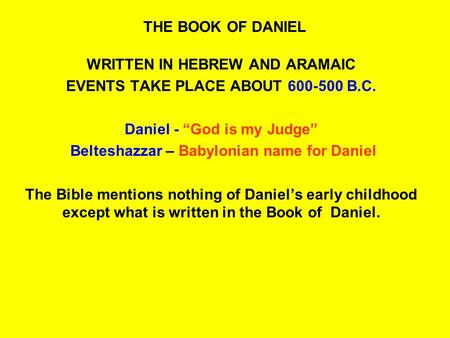 "THE BOOK OF DANIEL WRITTEN IN HEBREW AND ARAMAIC EVENTS TAKE PLACE ABOUT 600-500 B.C. Daniel - ""God is my Judge"" Belteshazzar – Babylonian name for Daniel."