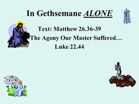 In Gethsemane ALONE Text: Matthew 26.36-39 The Agony Our Master Suffered… Luke 22.44.