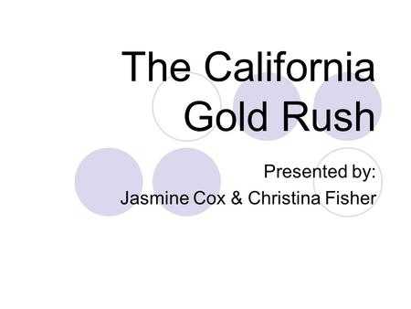 The California Gold Rush Presented by: Jasmine Cox & Christina Fisher.