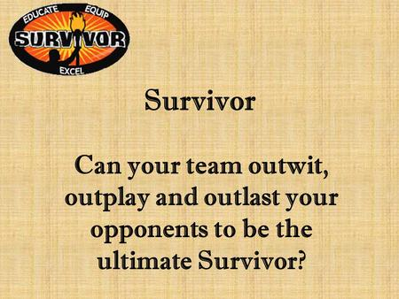 Survivor Can your team outwit, outplay and outlast your opponents to be the ultimate Survivor?