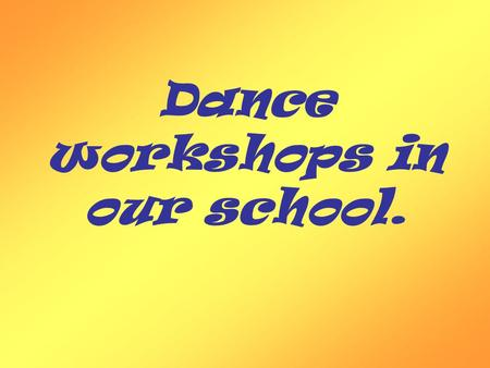 Dance workshops in our school.. In our school dance workshops are organisated every Monday.