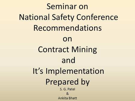 Seminar on National Safety Conference Recommendations on Contract Mining and It's Implementation Prepared by S. G. Patel & Ankita Bhatt.