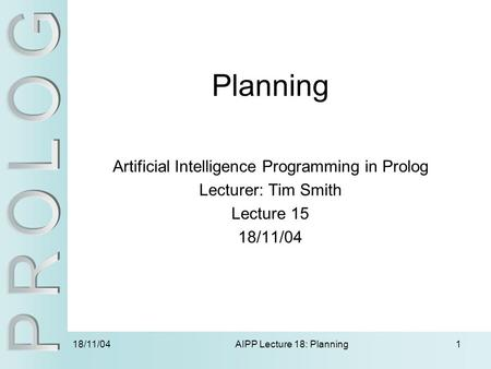 18/11/04 AIPP Lecture 18: Planning1 Planning Artificial Intelligence Programming in Prolog Lecturer: Tim Smith Lecture 15 18/11/04.