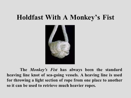 The Monkey's Fist has always been the standard heaving line knot of sea-going vessels. A heaving line is used for throwing a light section of rope from.