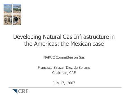 Developing Natural Gas Infrastructure in the Americas: the Mexican case NARUC Committee on Gas Francisco Salazar Diez de Sollano Chairman, CRE July 17,