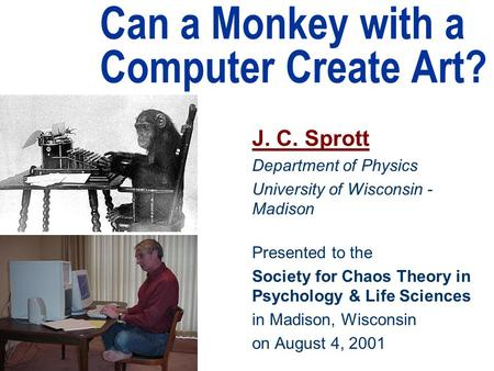 Can a Monkey with a Computer Create Art? J. C. Sprott Department of Physics University of Wisconsin - Madison Presented to the Society for Chaos Theory.
