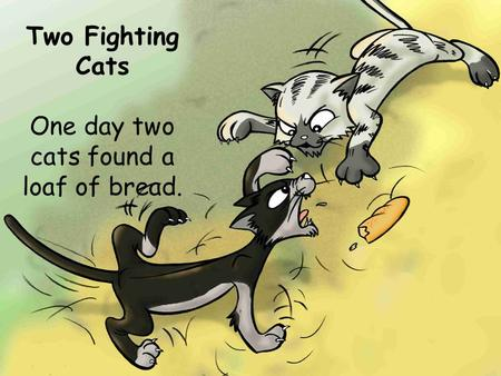 Two Fighting Cats One day two cats found a loaf of bread.