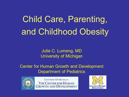 Child Care, Parenting, and Childhood Obesity Julie C. Lumeng, MD University of Michigan Center for Human Growth and Development Department of Pediatrics.
