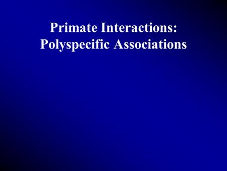 Primate Interactions: Polyspecific Associations. Definition Dispersing individuals Groups of two or more species Permanent or moderate association Distribution.