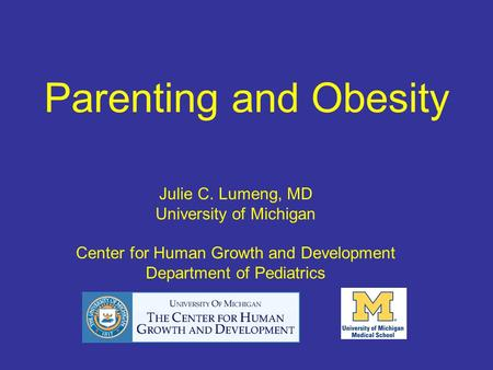 Parenting and Obesity Julie C. Lumeng, MD University of Michigan Center for Human Growth and Development Department of Pediatrics.