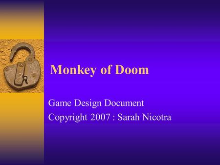 Monkey of Doom Game Design Document Copyright 2007 : Sarah Nicotra.