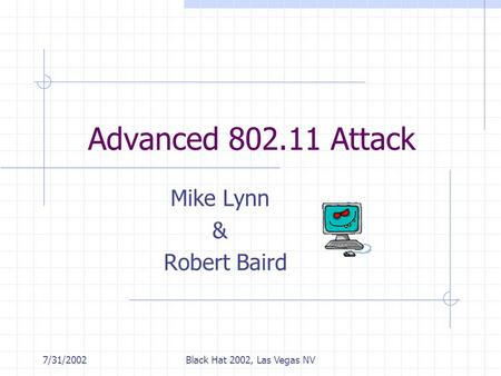 7/31/2002Black Hat 2002, Las Vegas NV Advanced 802.11 Attack Mike Lynn & Robert Baird.