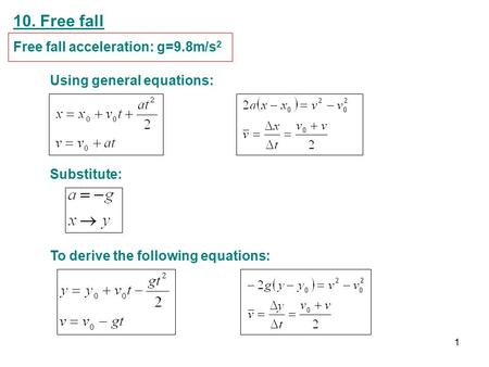 10. Free fall Free fall acceleration: g=9.8m/s 2 Using general equations: Substitute: To derive the following equations: 1.