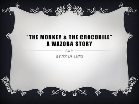 """THE MONKEY & THE CROCODILE"" A WAZOBA STORY BY ISSAH AMISI."