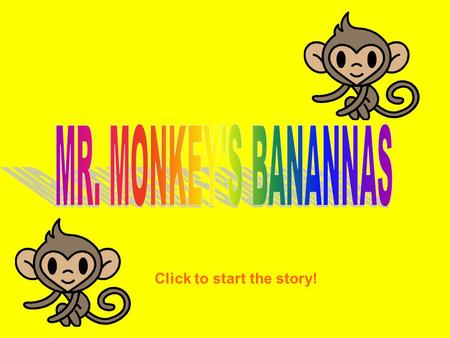 Click to start the story! One day a monkey was told he needed to get some bananas. So the monkey went out to find some. I need to find some bananas =