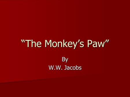 """The Monkey's Paw"" By W.W. Jacobs. Part I The night was cold and wet. The wind is howling outside. Inside the house was a warm fire in the fireplace."