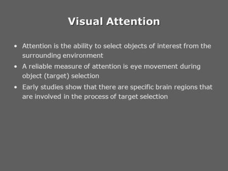 Visual Attention Attention is the ability to select objects of interest from the surrounding environment A reliable measure of attention is eye movement.
