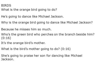 What is the orange bird going to do? He's going to dance like Michael Jackson. Why is the orange bird going to dance like Michael Jackson? Because he misses.