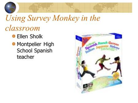 Using Survey Monkey in the classroom Ellen Sholk Montpelier High School Spanish teacher.