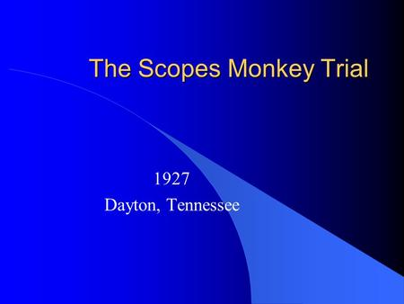 The Scopes Monkey Trial 1927 Dayton, Tennessee. State of Tennessee v. John Scopes John Scopes was a teacher in the public schools It was against the law.
