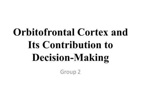 Orbitofrontal Cortex and Its Contribution to Decision-Making Group 2.