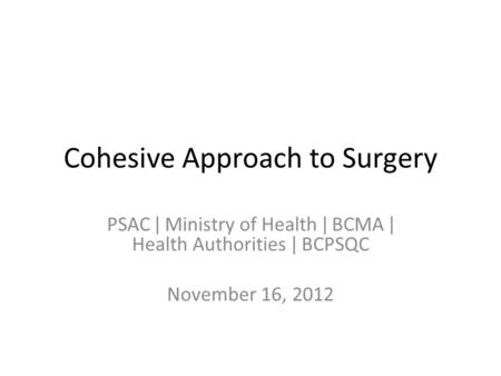 Cohesive Approach to Surgery PSAC ǀ Ministry of Health ǀ BCMA ǀ Health Authorities ǀ BCPSQC November 16, 2012.