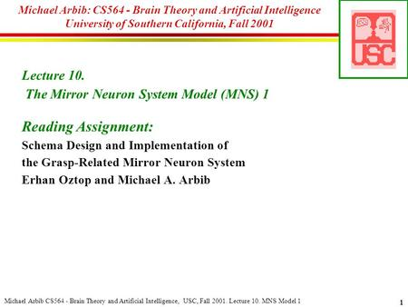 Michael Arbib CS564 - Brain <strong>Theory</strong> and Artificial Intelligence, USC, Fall 2001. Lecture 10. MNS Model 1 1 Michael Arbib: CS564 - Brain <strong>Theory</strong> and Artificial.