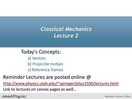 Mechanics Lecture 2, Slide 1 Classical Mechanics Lecture 2 Today's Concepts: a) Vectors b) Projectile motion c) Reference frames Reminder Lectures are.