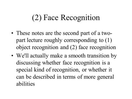 (2) Face Recognition These notes are the second part of a two-part lecture roughly corresponding to (1) object recognition and (2) face recognition We'll.