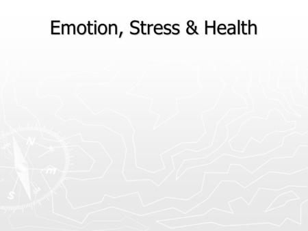 Emotion, Stress & Health Mind and Body ► Can the body affect the mind? ► Example? ► How about the mind affecting the body? ► Example? ► Two-way communication.
