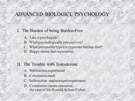 ADVANCED BIOLOGICL PSYCHOLOGY I. The Burden of being Burden-Free A. Like a psychopath? B. What psychologically stresses you? C. What personality type (or.