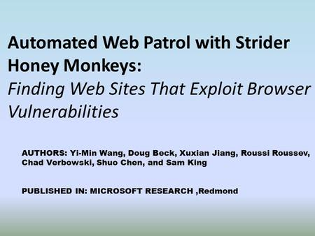 Automated Web Patrol with Strider Honey Monkeys: Finding Web Sites That Exploit Browser Vulnerabilities AUTHORS: Yi-Min Wang, Doug Beck, Xuxian Jiang,
