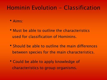 Hominin Evolution - Classification Aims: Must be able to outline the characteristics used for classification of Hominins. Should be able to outline the.
