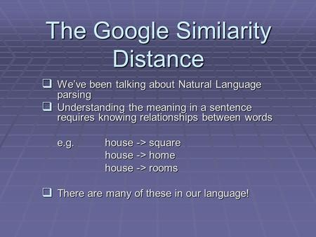 The Google Similarity Distance  We've been talking about Natural Language parsing  Understanding the meaning in a sentence requires knowing relationships.