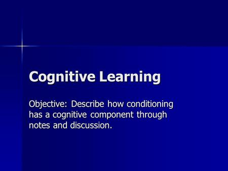 Cognitive Learning Objective: Describe how conditioning has a cognitive component through notes and discussion.