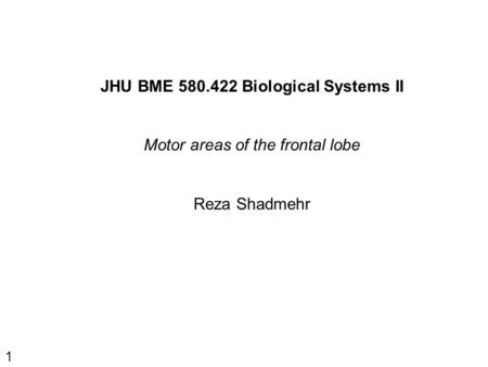 1 JHU BME 580.422 Biological Systems II Motor areas of the frontal lobe Reza Shadmehr.