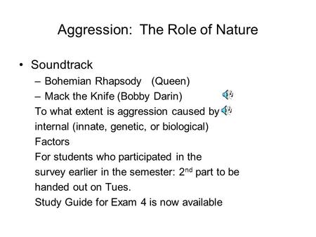 Aggression: The Role of Nature Soundtrack –Bohemian Rhapsody (Queen) –Mack the Knife (Bobby Darin) To what extent is aggression caused by internal (innate,