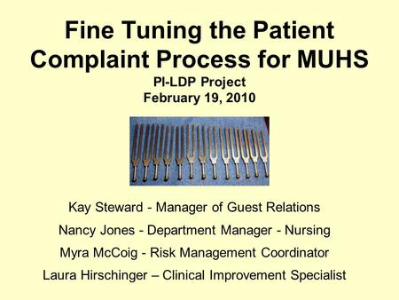 Fine Tuning the Patient Complaint Process for MUHS PI-LDP Project February 19, 2010 Kay Steward - Manager of Guest Relations Nancy Jones - Department Manager.