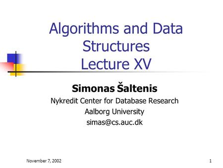 November 7, 20021 Algorithms and Data Structures Lecture XV Simonas Šaltenis Nykredit Center for Database Research Aalborg University