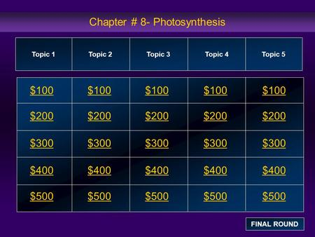 Chapter # 8- Photosynthesis $100 $200 $300 $400 $500 $100$100$100 $200 $300 $400 $500 Topic 1Topic 2Topic 3Topic 4 Topic 5 FINAL ROUND.