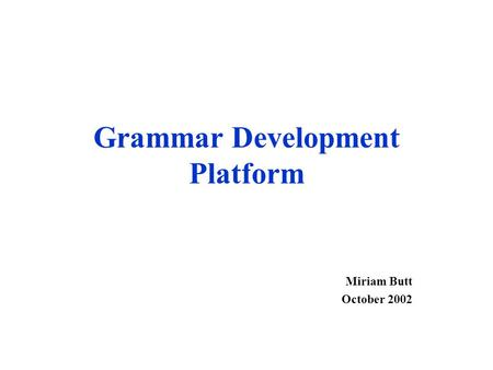 Grammar Development Platform Miriam Butt October 2002.