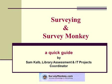 Surveying & Survey Monkey a quick guide by Sam Kalb, Library Assessment & IT Projects Coordinator.