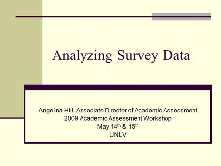 Analyzing Survey Data Angelina Hill, Associate Director of Academic Assessment 2009 Academic Assessment Workshop May 14 th & 15 th UNLV.