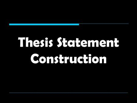 "Thesis Statement Construction. 1. A good thesis statement is restricted/limited  It deals with restricted, ""bite-size"" issues rather than issues that."