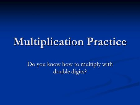 Multiplication Practice Do you know how to multiply with double digits?