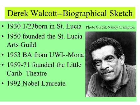 Derek Walcott--Biographical Sketch 1930 1/23born in St. Lucia Photo Credit: Nancy Crampton 1950 founded the St. Lucia Arts Guild 1953 BA from UWI--Mona.