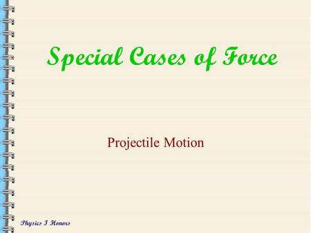 Physics I Honors Special Cases of Force Projectile Motion.