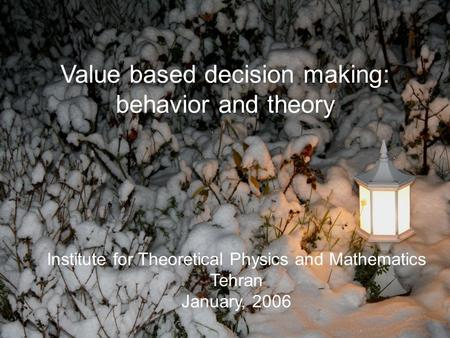 Institute for Theoretical Physics and Mathematics Tehran January, 2006 Value based decision making: behavior and theory.