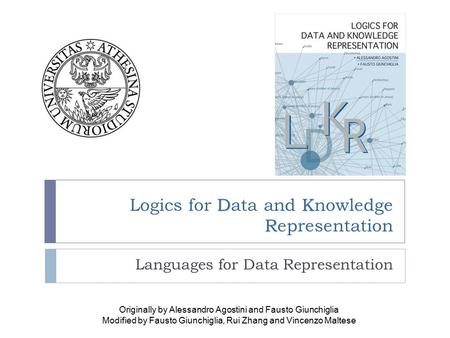 DK R Logics for Data and Knowledge Representation Languages for Data Representation Originally by Alessandro Agostini and Fausto Giunchiglia Modified by.