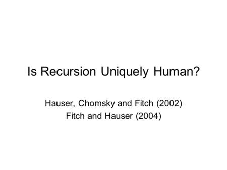 Is Recursion Uniquely Human? Hauser, Chomsky and Fitch (2002) Fitch and Hauser (2004)